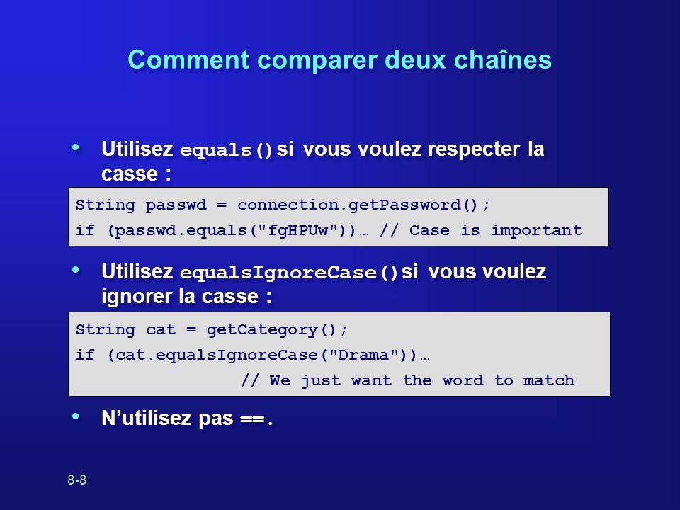 8-8 Comment comparer deux chaînes Utilisez equals() si vous voulez respecter la casse : Utilisez equalsIgnoreCase() si vous voulez ignorer la casse :