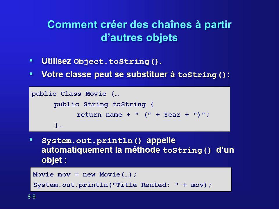 8-10 Comment créer des chaînes à partir de primitives Utilisez String.valueOf(): Il existe une version de System.out.println() pour chaque type de primitive : Utilisez String.valueOf(): Il existe une version de System.out.println() pour chaque type de primitive : String seven = String.valueOf(7); String onePoint0 = String.valueOf(1.0f); int count; … System.out.println(count);
