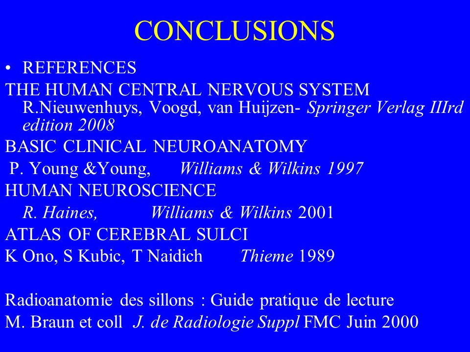 CONCLUSIONS REFERENCES THE HUMAN CENTRAL NERVOUS SYSTEM R.Nieuwenhuys, Voogd, van Huijzen- Springer Verlag IIIrd edition 2008 BASIC CLINICAL NEUROANATOMY P.