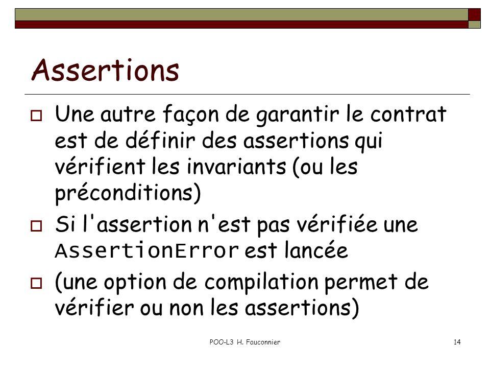 POO-L3 H. Fauconnier14 Assertions Une autre façon de garantir le contrat est de définir des assertions qui vérifient les invariants (ou les préconditi