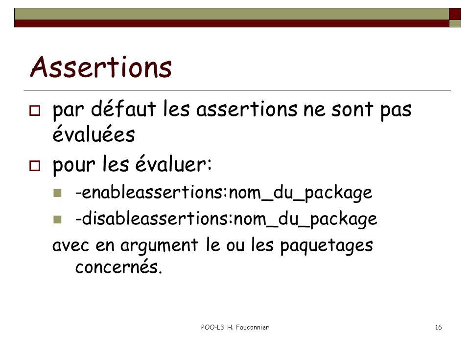 POO-L3 H. Fauconnier16 Assertions par défaut les assertions ne sont pas évaluées pour les évaluer: -enableassertions:nom_du_package -disableassertions