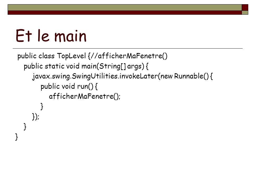 Et le main public class TopLevel {//afficherMaFenetre() public static void main(String[] args) { javax.swing.SwingUtilities.invokeLater(new Runnable()