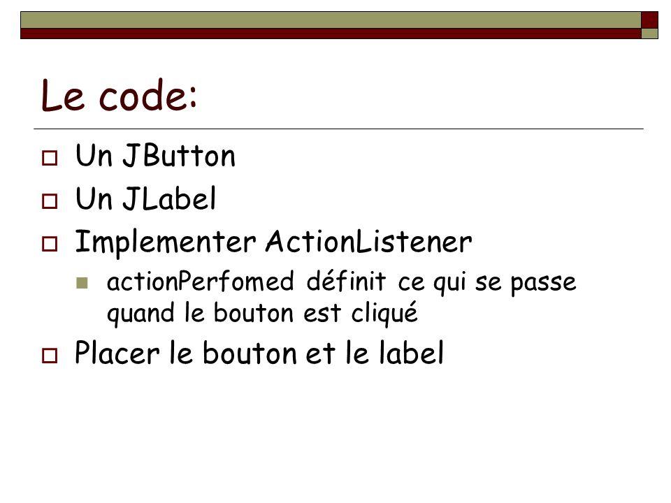 Le code: Un JButton Un JLabel Implementer ActionListener actionPerfomed définit ce qui se passe quand le bouton est cliqué Placer le bouton et le labe