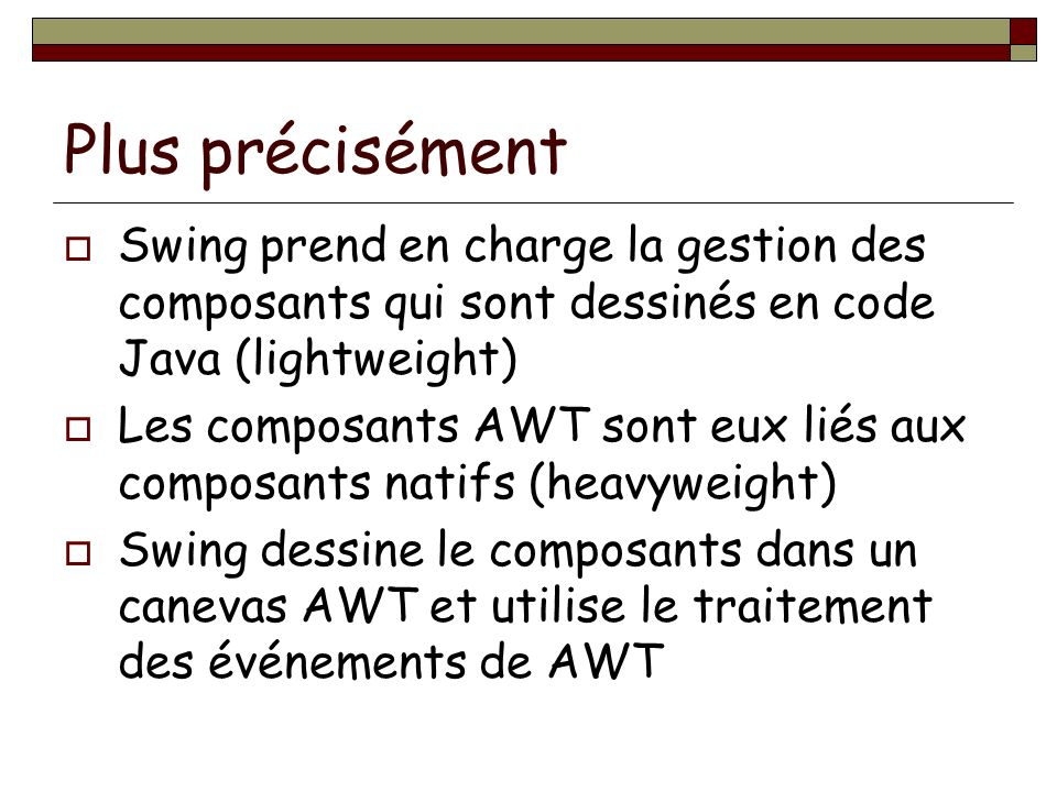 Plus précisément Swing prend en charge la gestion des composants qui sont dessinés en code Java (lightweight) Les composants AWT sont eux liés aux com