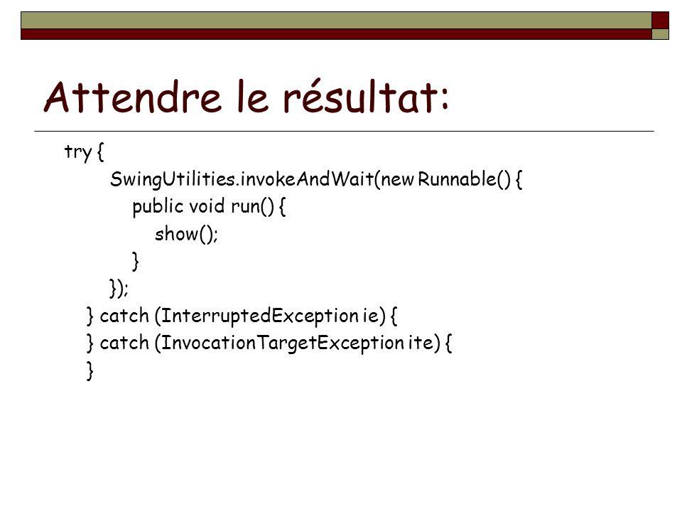 Attendre le résultat: try { SwingUtilities.invokeAndWait(new Runnable() { public void run() { show(); } }); } catch (InterruptedException ie) { } catc