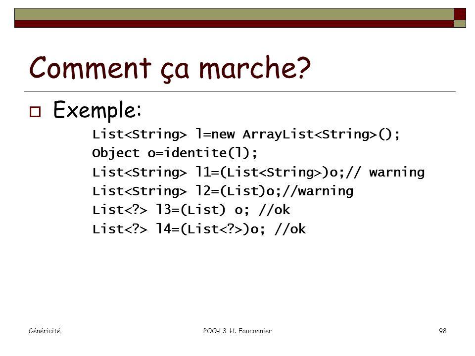 GénéricitéPOO-L3 H. Fauconnier98 Comment ça marche? Exemple: List l=new ArrayList (); Object o=identite(l); List l1=(List )o;// warning List l2=(List)
