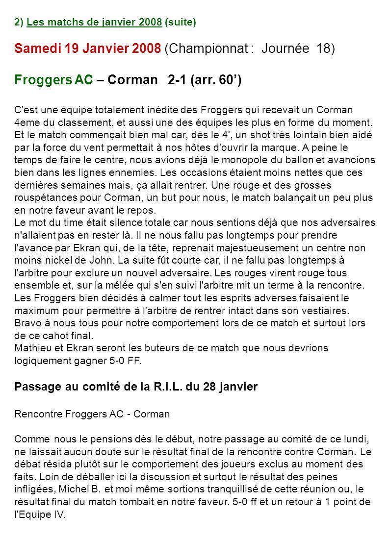 2) Les matchs de janvier 2008 (suite) Samedi 19 Janvier 2008 (Championnat : Journée 18) Froggers AC – Corman 2-1 (arr. 60) C'est une équipe totalement