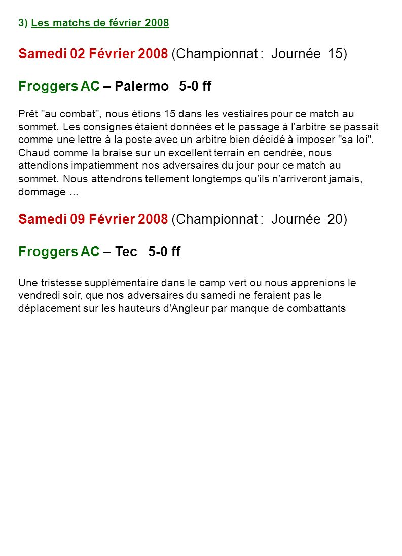 3) Les matchs de février 2008 Samedi 02 Février 2008 (Championnat : Journée 15) Froggers AC – Palermo 5-0 ff Prêt au combat , nous étions 15 dans les vestiaires pour ce match au sommet.