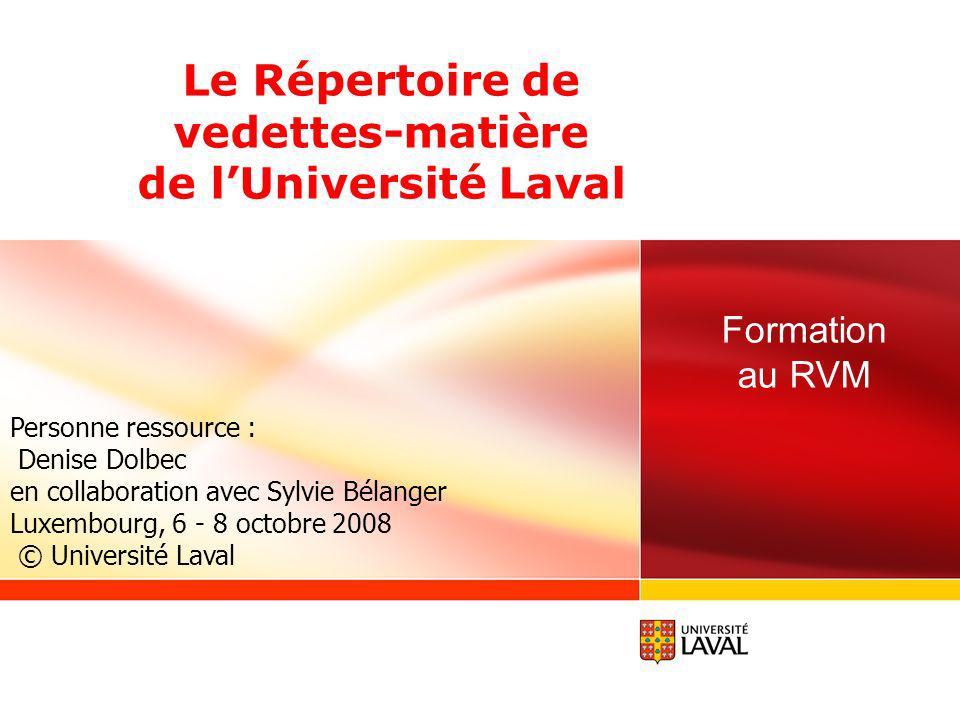 Le Répertoire de vedettes-matière de lUniversité Laval Personne ressource : Denise Dolbec en collaboration avec Sylvie Bélanger Luxembourg, 6 - 8 octobre 2008 © Université Laval Formation au RVM