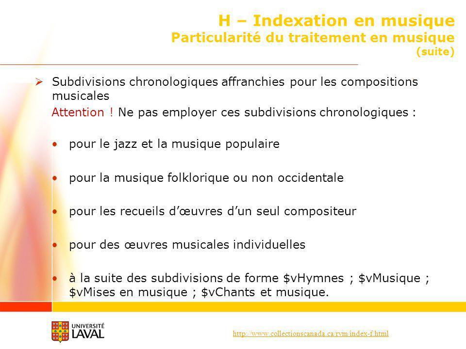 http://www.collectionscanada.ca/rvm/index-f.html H – Indexation en musique Particularité du traitement en musique (suite) Subdivisions chronologiques affranchies pour les compositions musicales Attention .
