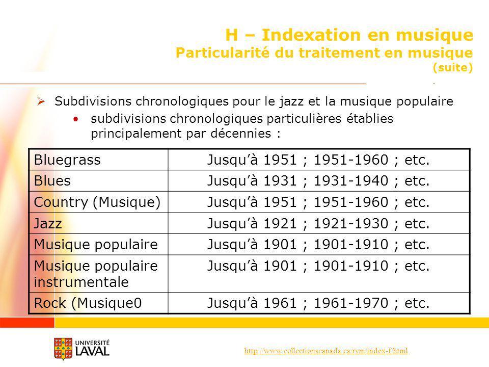 http://www.collectionscanada.ca/rvm/index-f.html H – Indexation en musique Particularité du traitement en musique (suite) Subdivisions chronologiques pour le jazz et la musique populaire subdivisions chronologiques particulières établies principalement par décennies : BluegrassJusquà 1951 ; 1951-1960 ; etc.