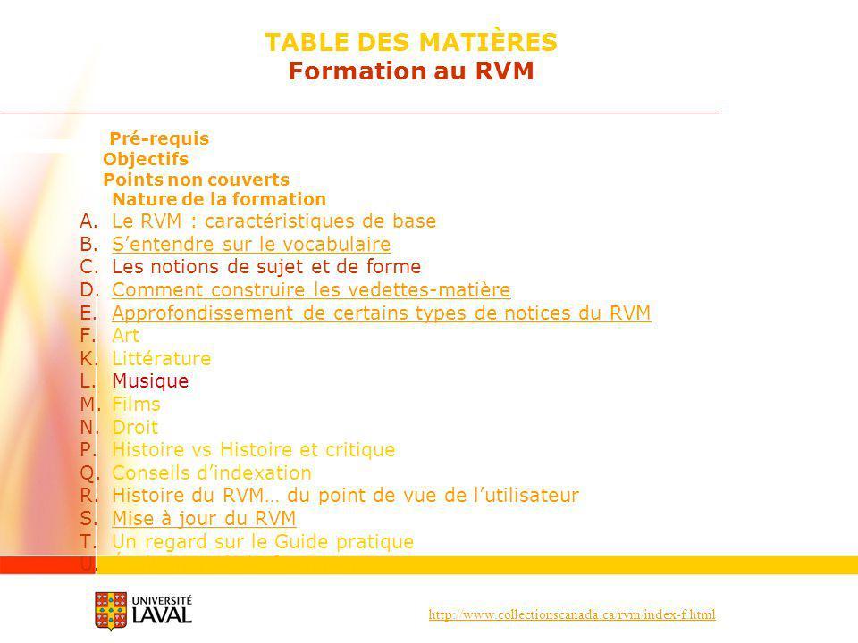 http://www.collectionscanada.ca/rvm/index-f.html Pré-requis Objectifs Points non couverts Nature de la formation A.Le RVM : caractéristiques de base B.Sentendre sur le vocabulaireSentendre sur le vocabulaire C.Les notions de sujet et de forme D.Comment construire les vedettes-matièreComment construire les vedettes-matière E.Approfondissement de certains types de notices du RVMApprofondissement de certains types de notices du RVM F.Art K.Littérature L.Musique M.Films N.Droit P.Histoire vs Histoire et critique Q.Conseils dindexation R.Histoire du RVM… du point de vue de lutilisateur S.Mise à jour du RVMMise à jour du RVM T.Un regard sur le Guide pratique U.Évaluation de la formation TABLE DES MATIÈRES Formation au RVM