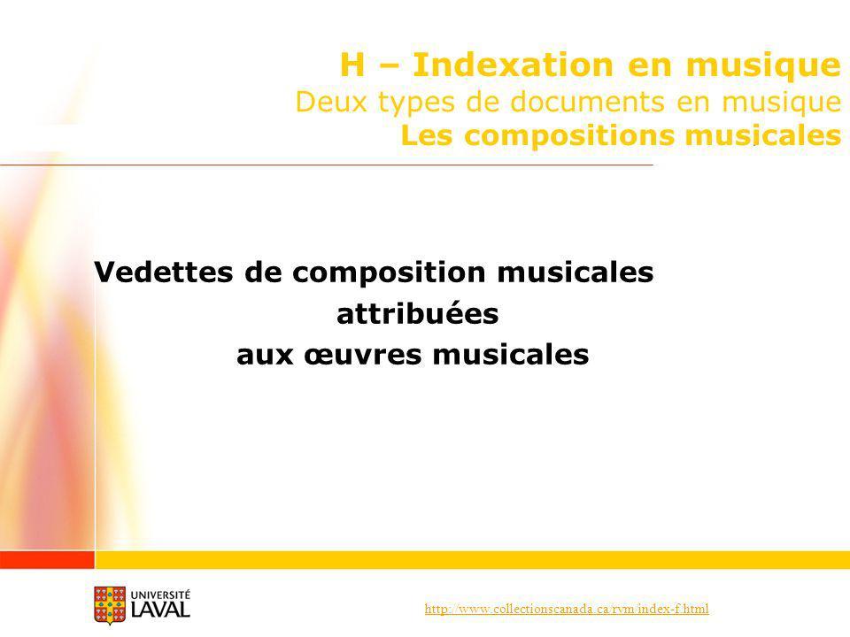 http://www.collectionscanada.ca/rvm/index-f.html H – Indexation en musique Deux types de documents en musique Les compositions musicales Vedettes de composition musicales attribuées aux œuvres musicales