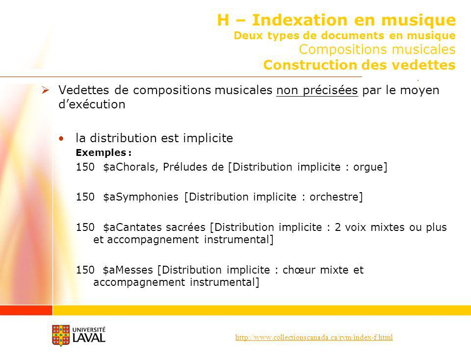 http://www.collectionscanada.ca/rvm/index-f.html H – Indexation en musique Deux types de documents en musique Compositions musicales Construction des vedettes Vedettes de compositions musicales non précisées par le moyen dexécution la distribution est implicite Exemples : 150 $aChorals, Préludes de [Distribution implicite : orgue] 150 $aSymphonies [Distribution implicite : orchestre] 150 $aCantates sacrées [Distribution implicite : 2 voix mixtes ou plus et accompagnement instrumental] 150 $aMesses [Distribution implicite : chœur mixte et accompagnement instrumental]