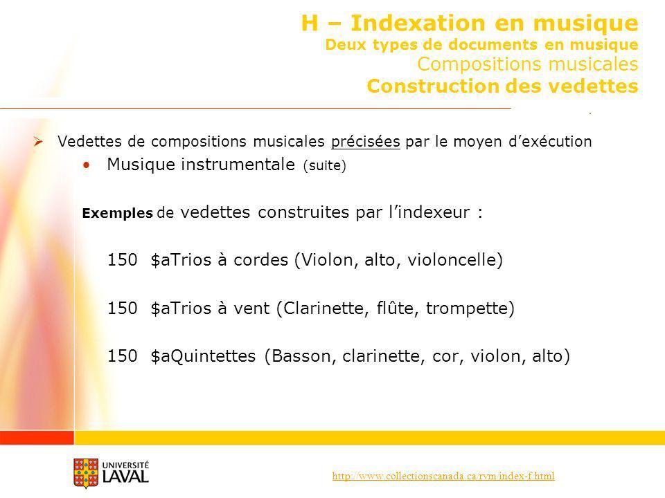 http://www.collectionscanada.ca/rvm/index-f.html H – Indexation en musique Deux types de documents en musique Compositions musicales Construction des vedettes Vedettes de compositions musicales précisées par le moyen dexécution Musique instrumentale (suite) Exemples de vedettes construites par lindexeur : 150 $aTrios à cordes (Violon, alto, violoncelle) 150 $aTrios à vent (Clarinette, flûte, trompette) 150 $aQuintettes (Basson, clarinette, cor, violon, alto)