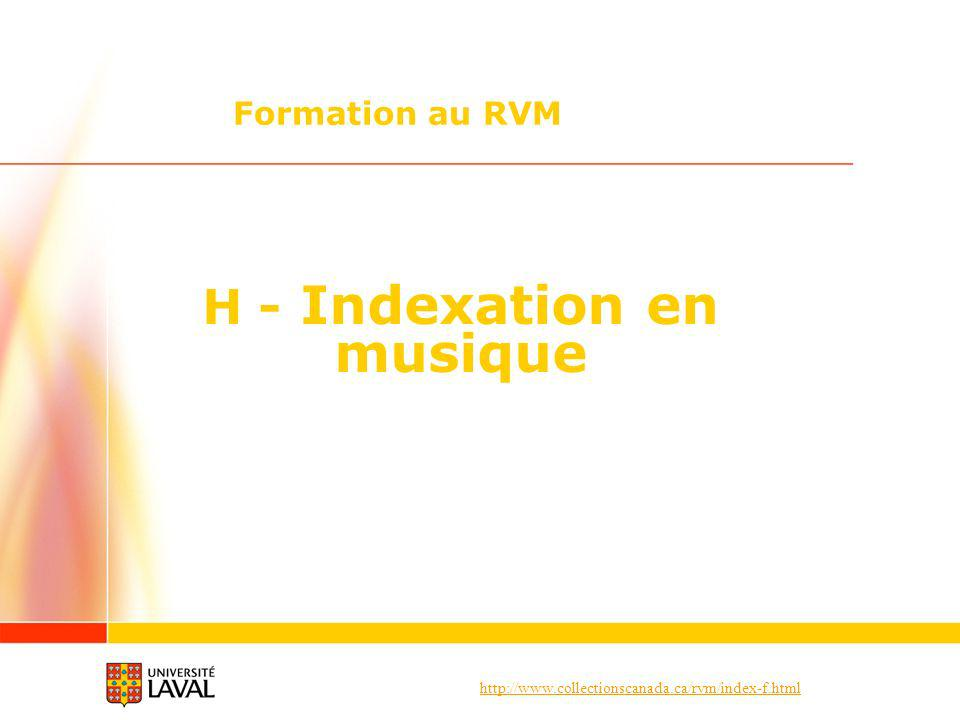http://www.collectionscanada.ca/rvm/index-f.html H – Indexation en musique Deux types de documents en musique Compositions musicales Construction des vedettes Expressions affranchies (suite) Lexpression [composition musicale], arr.