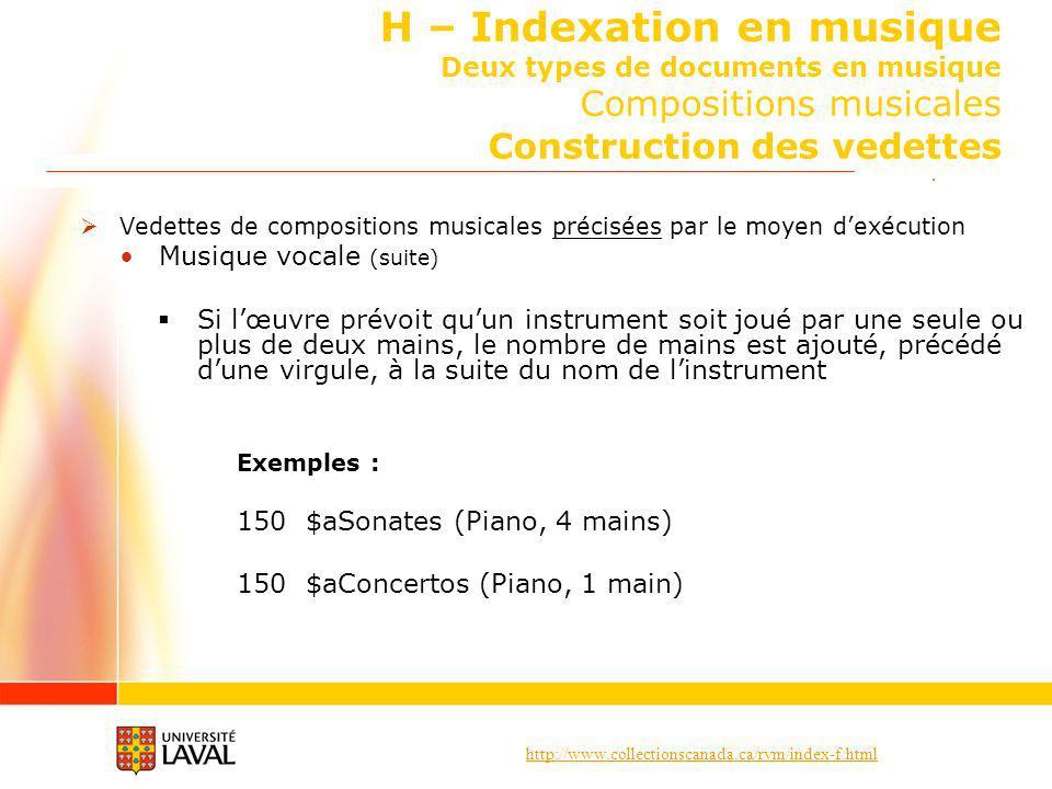 http://www.collectionscanada.ca/rvm/index-f.html H – Indexation en musique Deux types de documents en musique Compositions musicales Construction des vedettes Vedettes de compositions musicales précisées par le moyen dexécution Musique vocale (suite) Si lœuvre prévoit quun instrument soit joué par une seule ou plus de deux mains, le nombre de mains est ajouté, précédé dune virgule, à la suite du nom de linstrument Exemples : 150 $aSonates (Piano, 4 mains) 150 $aConcertos (Piano, 1 main)