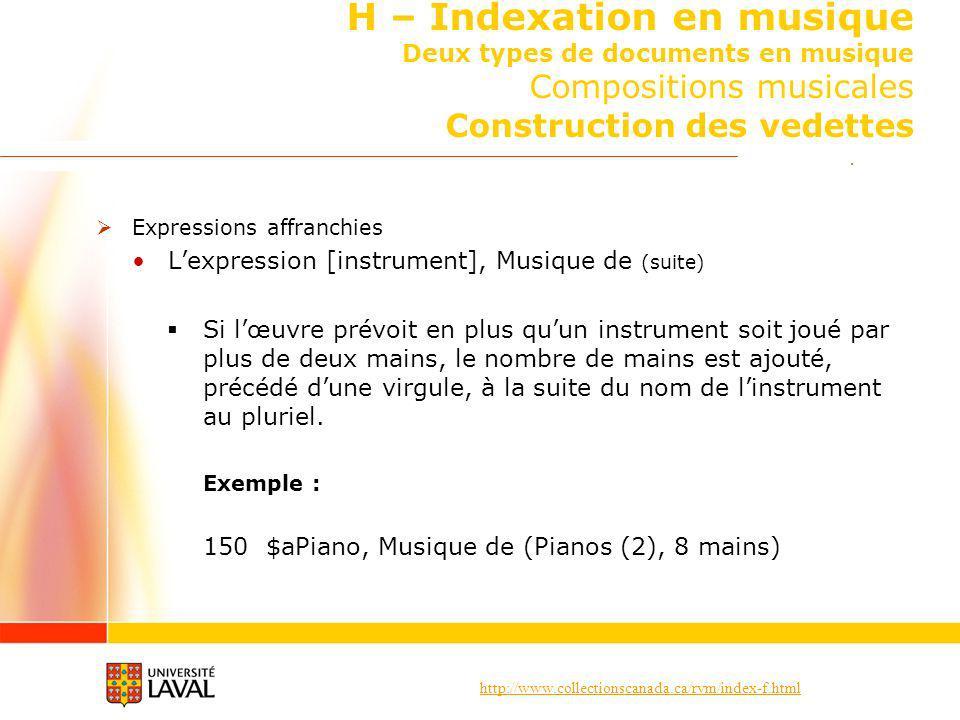http://www.collectionscanada.ca/rvm/index-f.html H – Indexation en musique Deux types de documents en musique Compositions musicales Construction des vedettes Expressions affranchies Lexpression [instrument], Musique de (suite) Si lœuvre prévoit en plus quun instrument soit joué par plus de deux mains, le nombre de mains est ajouté, précédé dune virgule, à la suite du nom de linstrument au pluriel.