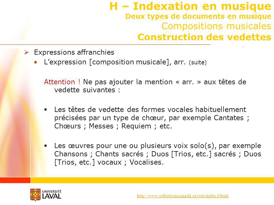 http://www.collectionscanada.ca/rvm/index-f.html H – Indexation en musique Deux types de documents en musique Compositions musicales Construction des vedettes Expressions affranchies Lexpression [composition musicale], arr.
