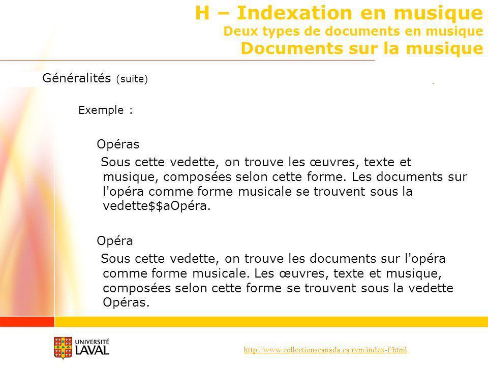 http://www.collectionscanada.ca/rvm/index-f.html H – Indexation en musique Deux types de documents en musique Documents sur la musique Généralités (suite) Exemple : Opéras Sous cette vedette, on trouve les œuvres, texte et musique, composées selon cette forme.