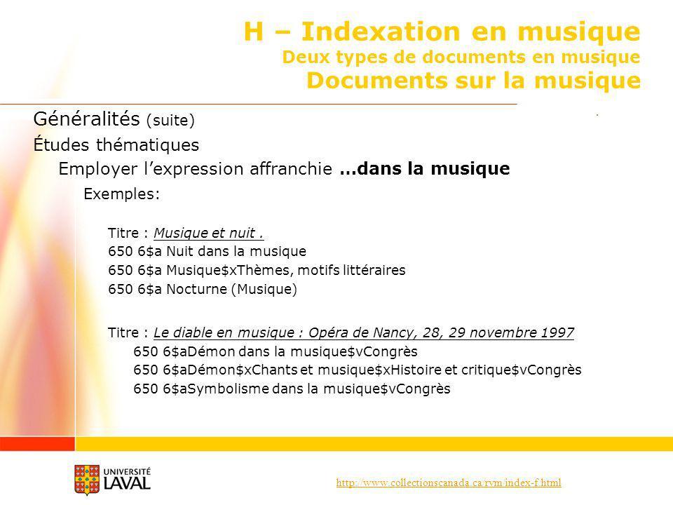http://www.collectionscanada.ca/rvm/index-f.html H – Indexation en musique Deux types de documents en musique Documents sur la musique Généralités (suite) Études thématiques Employer lexpression affranchie …dans la musique Exemples: Titre : Musique et nuit.