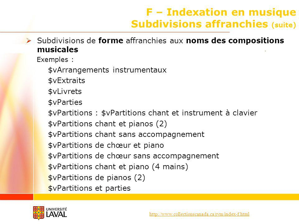 http://www.collectionscanada.ca/rvm/index-f.html F – Indexation en musique Subdivisions affranchies (suite) Subdivisions de forme affranchies aux noms des compositions musicales Exemples : $vArrangements instrumentaux $vExtraits $vLivrets $vParties $vPartitions : $vPartitions chant et instrument à clavier $vPartitions chant et pianos (2) $vPartitions chant sans accompagnement $vPartitions de chœur et piano $vPartitions de chœur sans accompagnement $vPartitions chant et piano (4 mains) $vPartitions de pianos (2) $vPartitions et parties