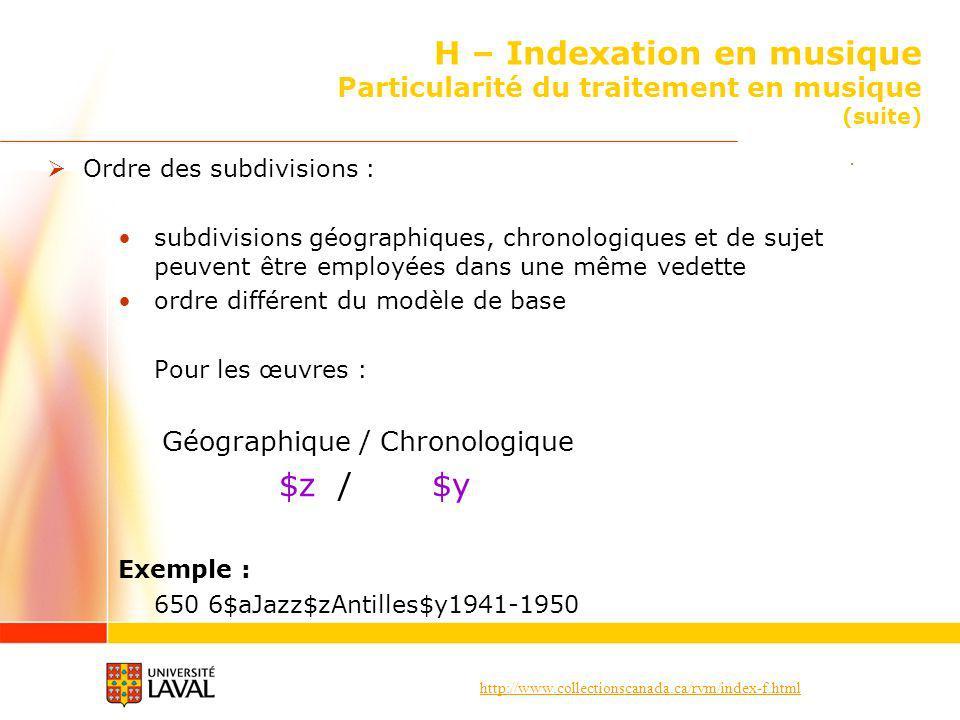 http://www.collectionscanada.ca/rvm/index-f.html H – Indexation en musique Particularité du traitement en musique (suite) Ordre des subdivisions : subdivisions géographiques, chronologiques et de sujet peuvent être employées dans une même vedette ordre différent du modèle de base Pour les œuvres : Géographique / Chronologique $z / $y Exemple : 650 6$aJazz$zAntilles$y1941-1950