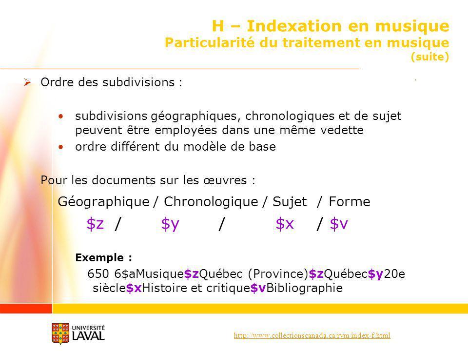 http://www.collectionscanada.ca/rvm/index-f.html H – Indexation en musique Particularité du traitement en musique (suite) Ordre des subdivisions : subdivisions géographiques, chronologiques et de sujet peuvent être employées dans une même vedette ordre différent du modèle de base Pour les documents sur les œuvres : Géographique / Chronologique / Sujet / Forme $z / $y / $x / $v Exemple : 650 6$aMusique$zQuébec (Province)$zQuébec$y20e siècle$xHistoire et critique$vBibliographie
