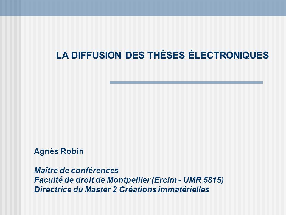 LA DIFFUSION DES THÈSES ÉLECTRONIQUES Agnès Robin Maître de conférences Faculté de droit de Montpellier (Ercim - UMR 5815) Directrice du Master 2 Créa