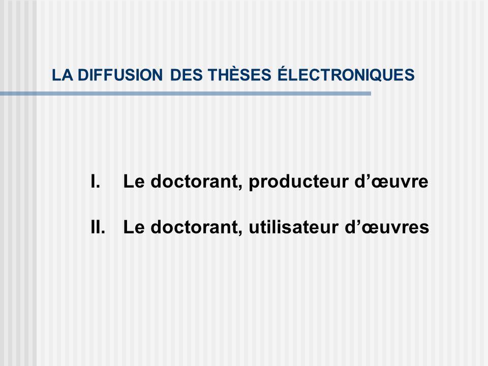 LA DIFFUSION DES THÈSES ÉLECTRONIQUES I.Le doctorant, producteur dœuvre II.Le doctorant, utilisateur dœuvres