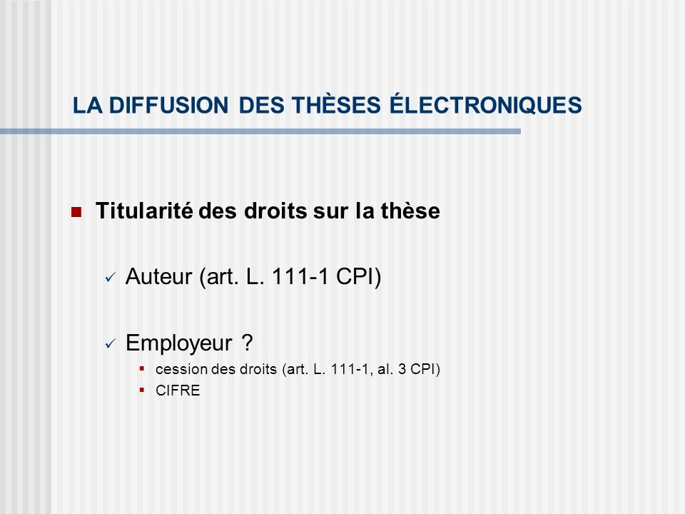 LA DIFFUSION DES THÈSES ÉLECTRONIQUES Titularité des droits sur la thèse Auteur (art. L. 111-1 CPI) Employeur ? cession des droits (art. L. 111-1, al.