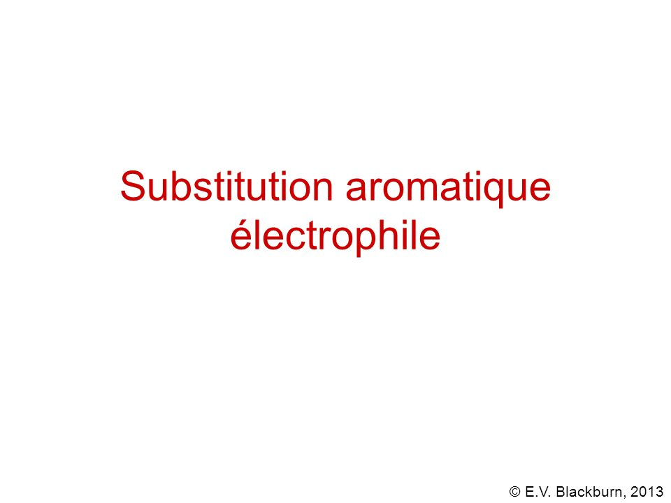 © E.V. Blackburn, 2013 Substitution aromatique électrophile