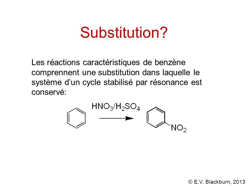 © E.V. Blackburn, 2013 Substitution? Les réactions caractéristiques de benzène comprennent une substitution dans laquelle le système dun cycle stabili
