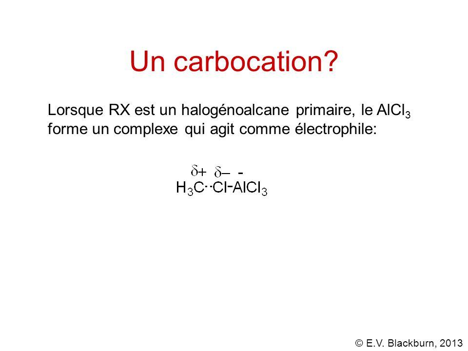 © E.V. Blackburn, 2013 Un carbocation? Lorsque RX est un halogénoalcane primaire, le AlCl 3 forme un complexe qui agit comme électrophile: