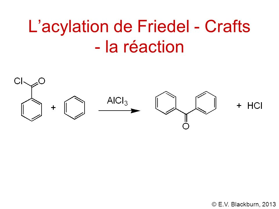 © E.V. Blackburn, 2013 Lacylation de Friedel - Crafts - la réaction
