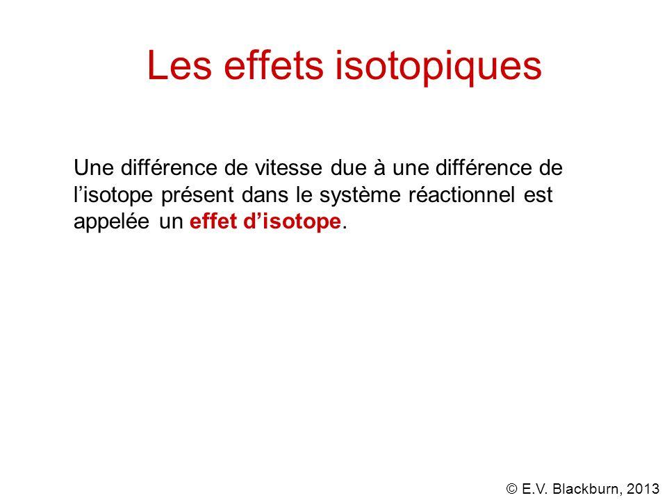© E.V. Blackburn, 2013 Les effets isotopiques Une différence de vitesse due à une différence de lisotope présent dans le système réactionnel est appel
