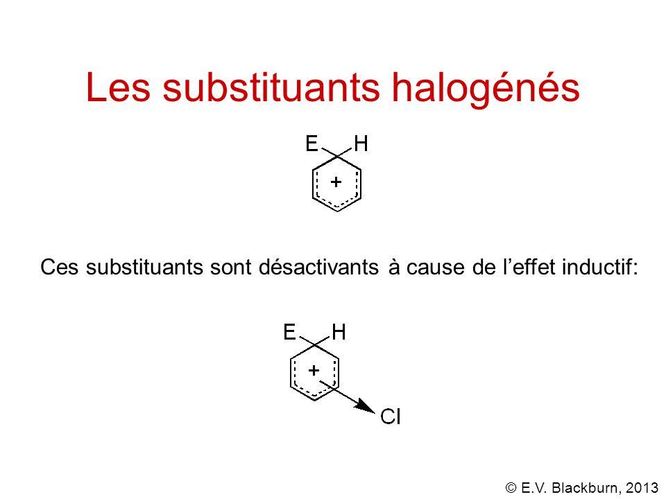 © E.V. Blackburn, 2013 Les substituants halogénés Ces substituants sont désactivants à cause de leffet inductif: