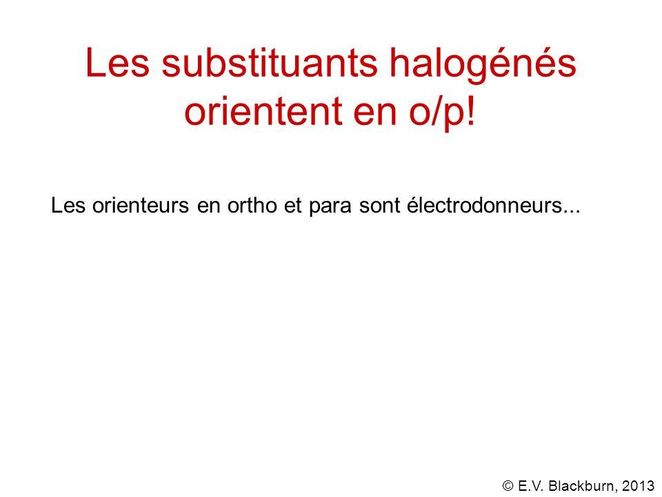 © E.V. Blackburn, 2013 Les substituants halogénés orientent en o/p! Les orienteurs en ortho et para sont électrodonneurs...