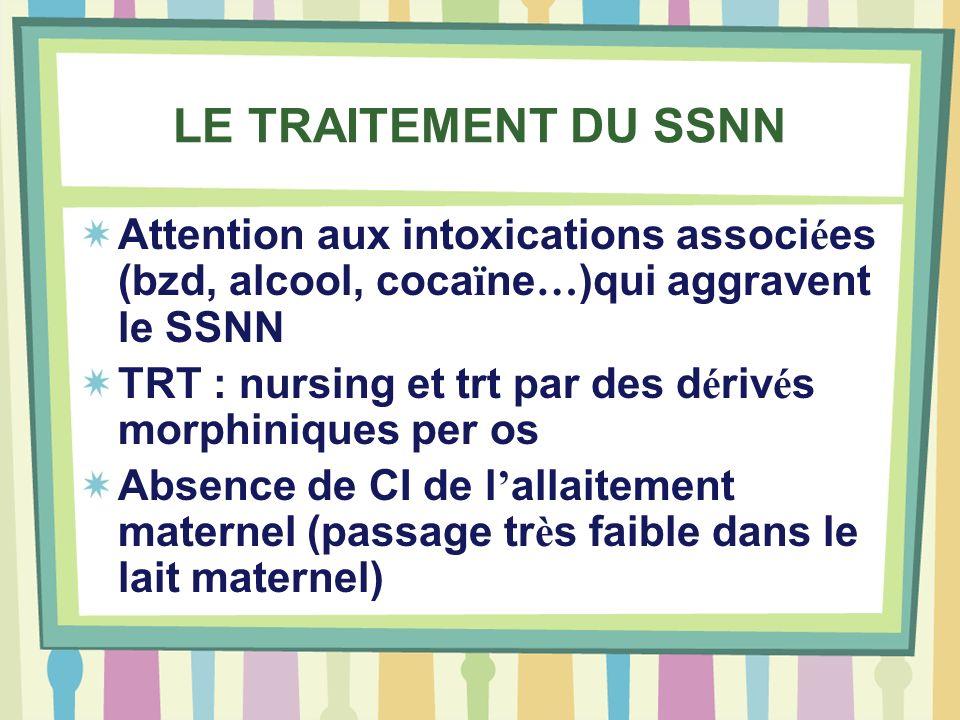 LE TRAITEMENT DU SSNN Attention aux intoxications associ é es (bzd, alcool, coca ï ne … )qui aggravent le SSNN TRT : nursing et trt par des d é riv é