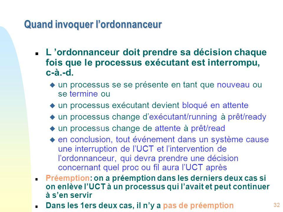 32 Quand invoquer lordonnanceur n L ordonnanceur doit prendre sa décision chaque fois que le processus exécutant est interrompu, c-à.-d.