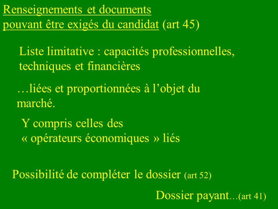 Renseignements et documents pouvant être exigés du candidat (art 45) Liste limitative : capacités professionnelles, techniques et financières Possibilité de compléter le dossier (art 52) Y compris celles des « opérateurs économiques » liés Dossier payant …(art 41) …liées et proportionnées à lobjet du marché.