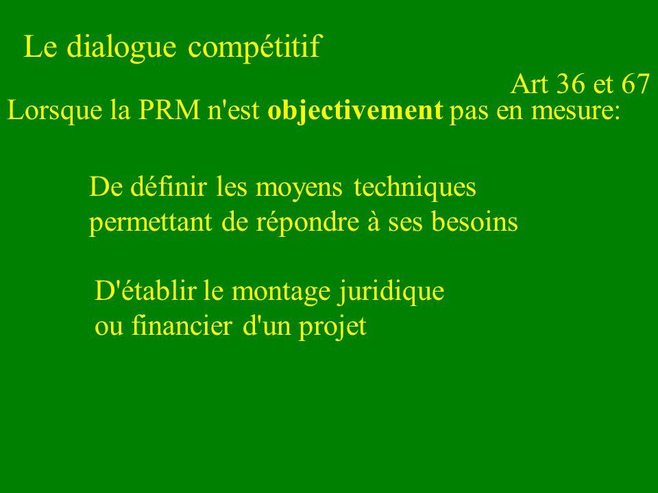 Le dialogue compétitif De définir les moyens techniques permettant de répondre à ses besoins Lorsque la PRM n est objectivement pas en mesure: Art 36 et 67 D établir le montage juridique ou financier d un projet