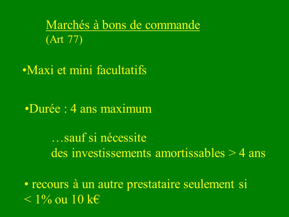Marchés à bons de commande (Art 77) Maxi et mini facultatifs Durée : 4 ans maximum …sauf si nécessite des investissements amortissables > 4 ans recours à un autre prestataire seulement si < 1% ou 10 k