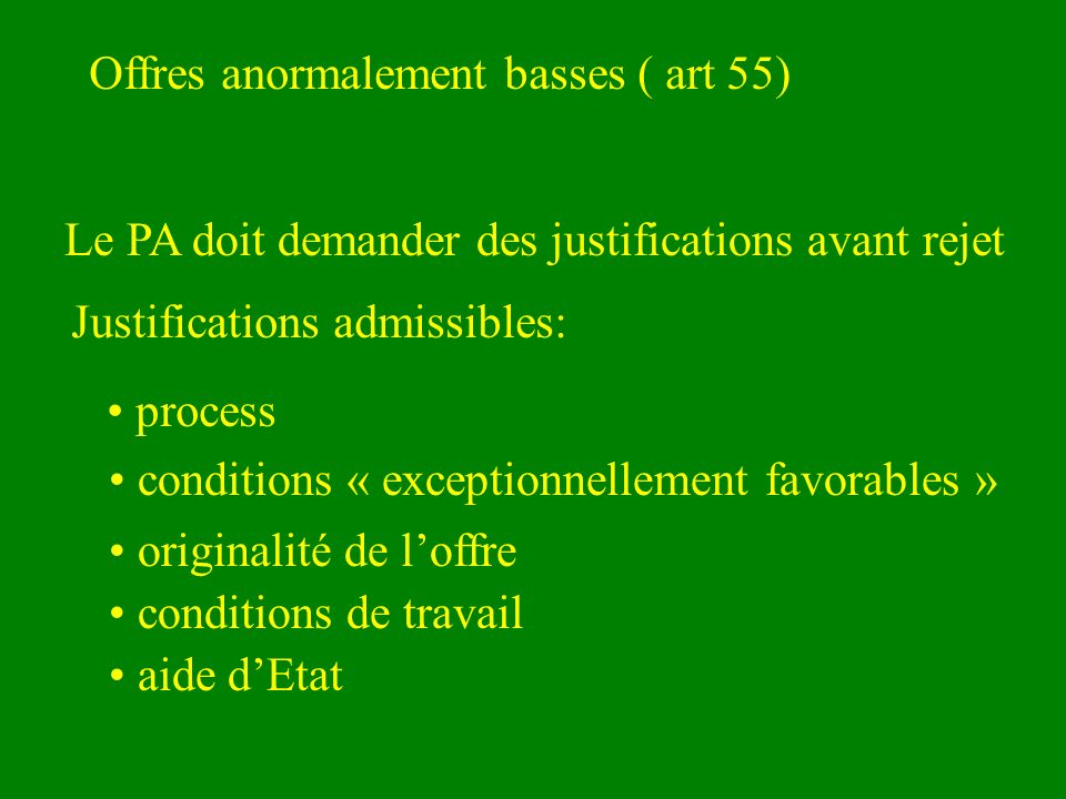 Offres anormalement basses ( art 55) Le PA doit demander des justifications avant rejet Justifications admissibles: process conditions « exceptionnellement favorables » originalité de loffre conditions de travail aide dEtat