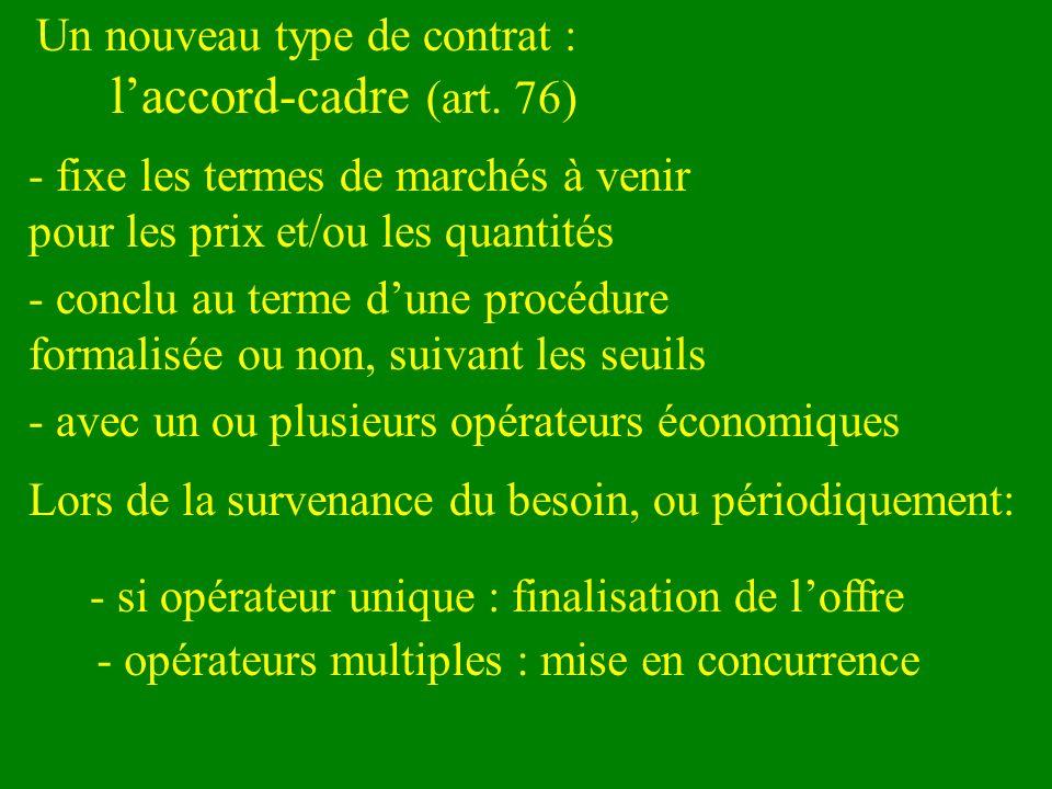 Un nouveau type de contrat : laccord-cadre (art. 76) - fixe les termes de marchés à venir pour les prix et/ou les quantités - conclu au terme dune pro
