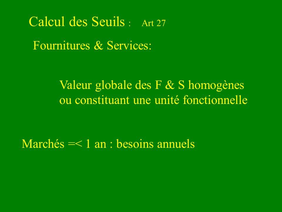 Calcul des Seuils :Art 27 Valeur globale des F & S homogènes ou constituant une unité fonctionnelle Fournitures & Services: Marchés =< 1 an : besoins annuels