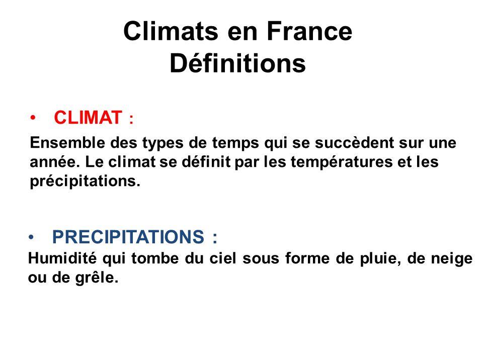 Climats en France Définitions CLIMAT : Ensemble des types de temps qui se succèdent sur une année. Le climat se définit par les températures et les pr