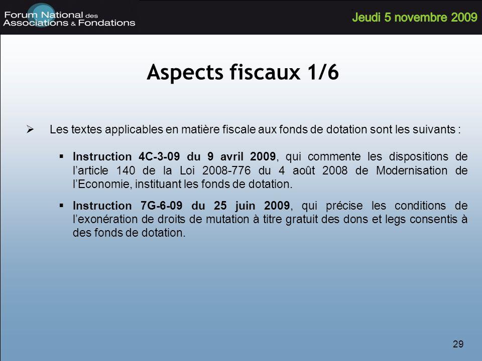 29 Aspects fiscaux 1/6 Les textes applicables en matière fiscale aux fonds de dotation sont les suivants : Instruction 4C-3-09 du 9 avril 2009, qui commente les dispositions de larticle 140 de la Loi 2008-776 du 4 août 2008 de Modernisation de lEconomie, instituant les fonds de dotation.