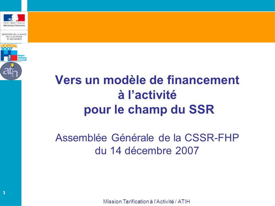 1 Mission Tarification à lActivité / ATIH Vers un modèle de financement à lactivité pour le champ du SSR Assemblée Générale de la CSSR-FHP du 14 décembre 2007