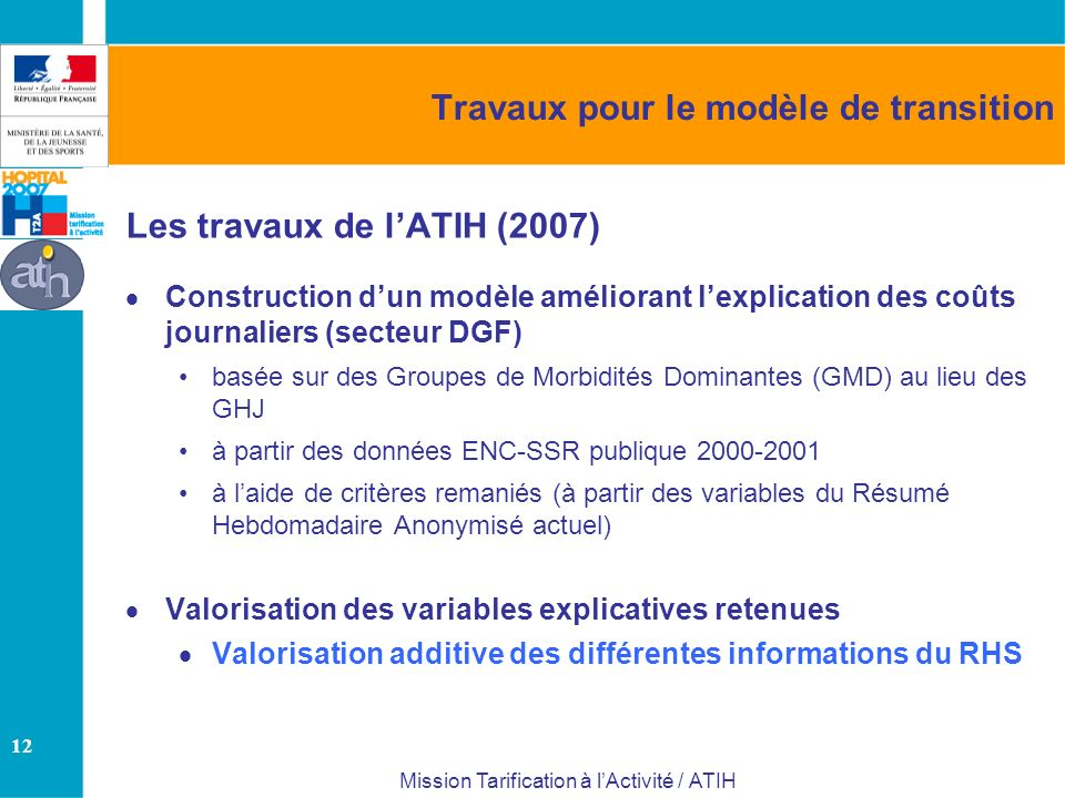12 Mission Tarification à lActivité / ATIH Travaux pour le modèle de transition Les travaux de lATIH (2007) Construction dun modèle améliorant lexplication des coûts journaliers (secteur DGF) basée sur des Groupes de Morbidités Dominantes (GMD) au lieu des GHJ à partir des données ENC-SSR publique 2000-2001 à laide de critères remaniés (à partir des variables du Résumé Hebdomadaire Anonymisé actuel) Valorisation des variables explicatives retenues Valorisation additive des différentes informations du RHS
